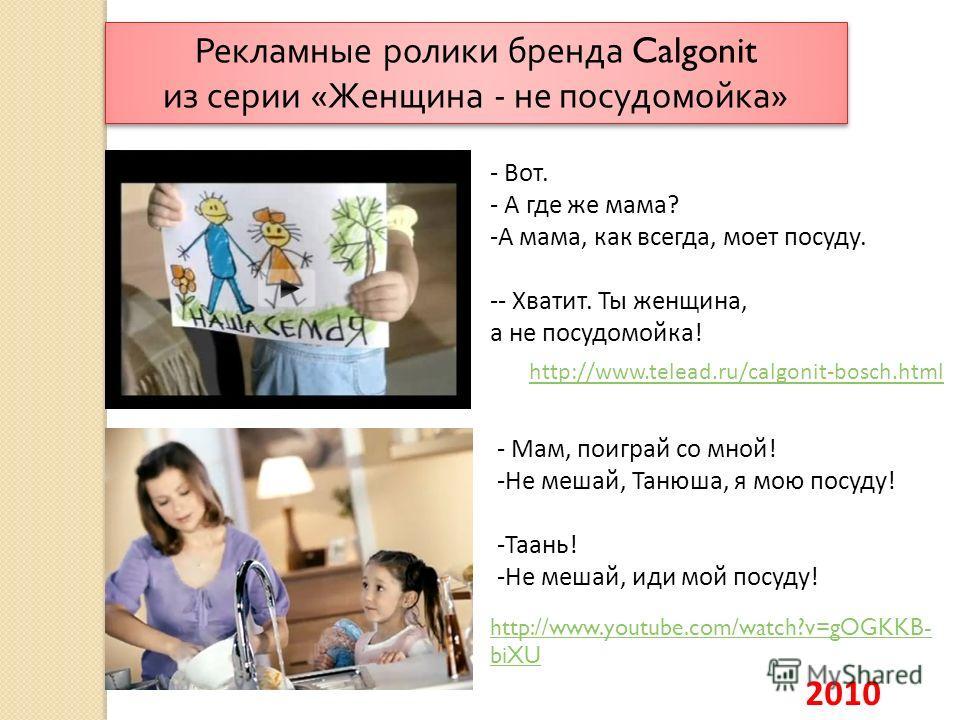 Рекламные ролики бренда Calgonit из серии « Женщина - не посудомойка » 2010 http://www.telead.ru/calgonit-bosch.html - Мам, поиграй со мной! -Не мешай, Танюша, я мою посуду! -Таань! -Не мешай, иди мой посуду! - Вот. - А где же мама? -А мама, как всег