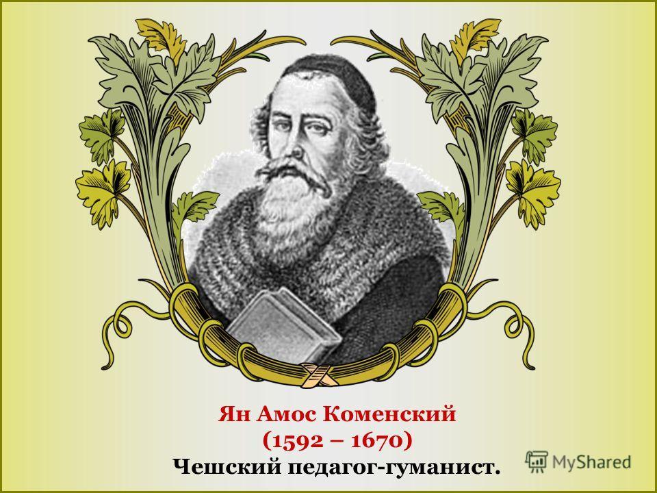 Ян Амос Коменский (1592 – 1670) Чешский педагог-гуманист.