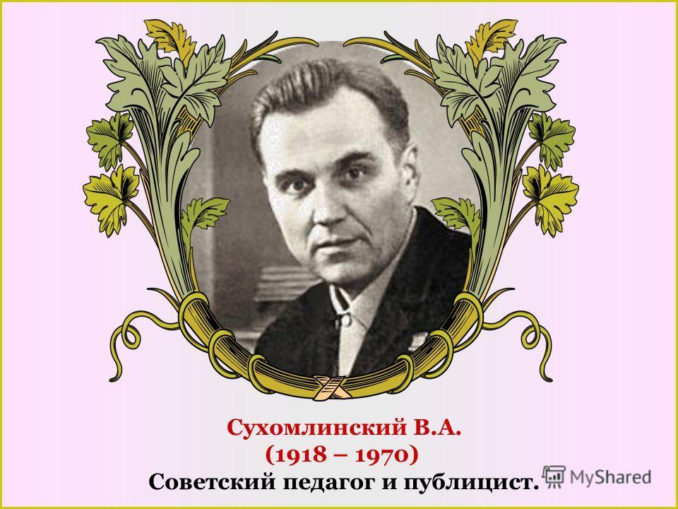Сухомлинский В.А. (1918 – 1970) Советский педагог и публицист.