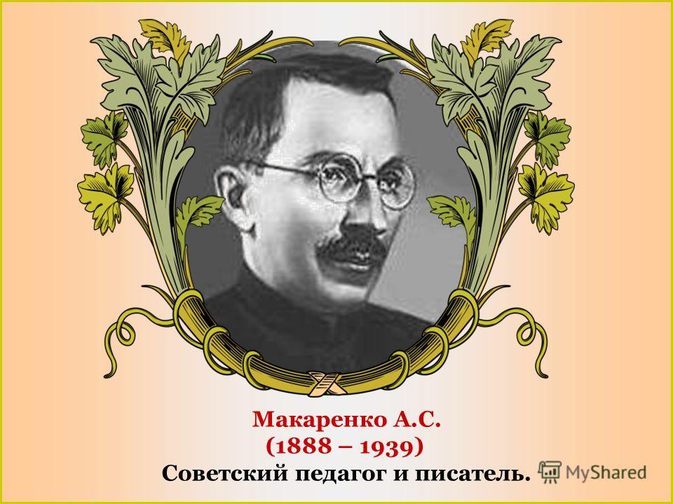 Макаренко А.С. (1888 – 1939) Советский педагог и писатель.