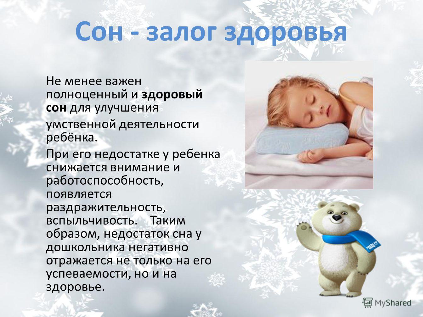 Сон - залог здоровья Не менее важен полноценный и здоровый сон для улучшения умственной деятельности ребёнка. При его недостатке у ребенка снижается внимание и работоспособность, появляется раздражительность, вспыльчивость. Таким образом, недостаток