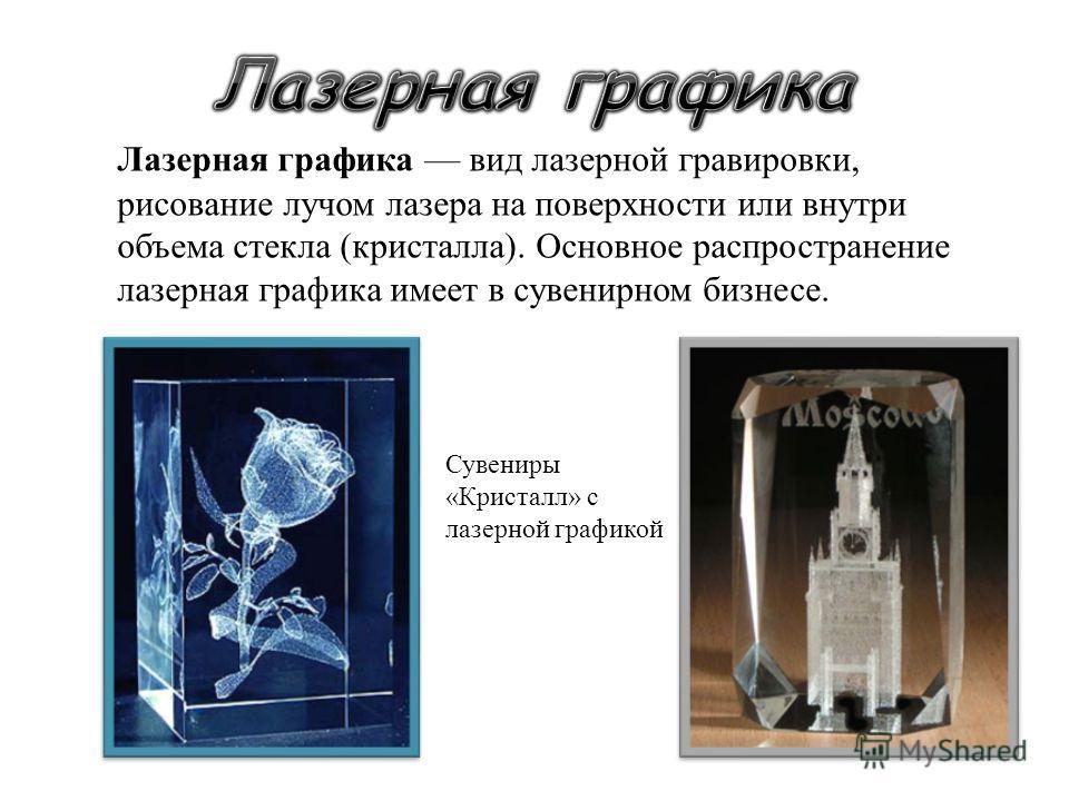 Лазерная графика вид лазерной гравировки, рисование лучом лазера на поверхности или внутри объема стекла ( кристалла ). Основное распространение лазерная графика имеет в сувенирном бизнесе. Сувениры « Кристалл » с лазерной графикой