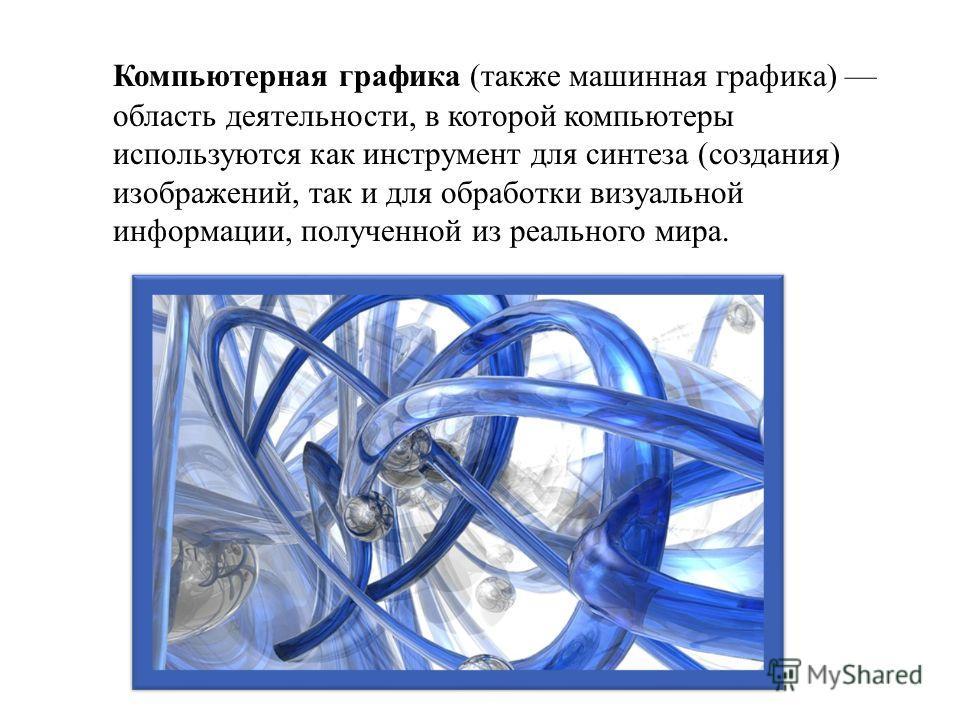 Компьютерная графика ( также машинная графика ) область деятельности, в которой компьютеры используются как инструмент для синтеза ( создания ) изображений, так и для обработки визуальной информации, полученной из реального мира.
