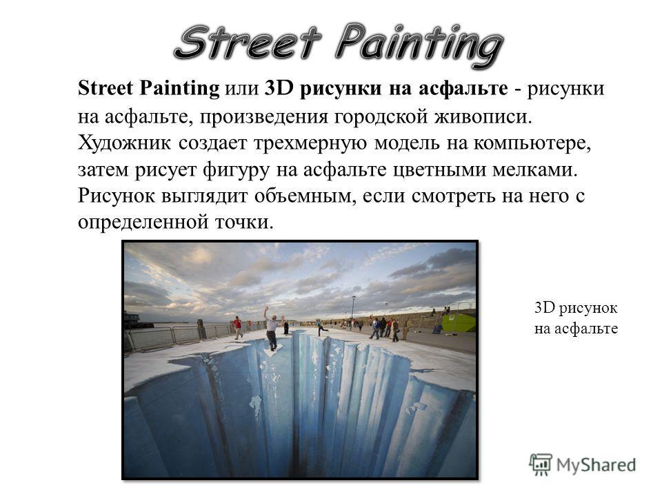 Street Painting или 3D рисунки на асфальте - рисунки на асфальте, произведения городской живописи. Художник создает трехмерную модель на компьютере, затем рисует фигуру на асфальте цветными мелками. Рисунок выглядит объемным, если смотреть на него с
