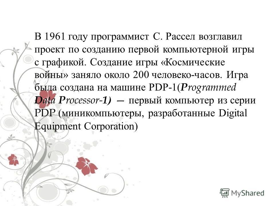В 1961 году программист С. Рассел возглавил проект по созданию первой компьютерной игры с графикой. Создание игры « Космические войны » заняло около 200 человеко - часов. Игра была создана на машине PDP-1( P rogrammed D ata P rocessor- 1) первый комп