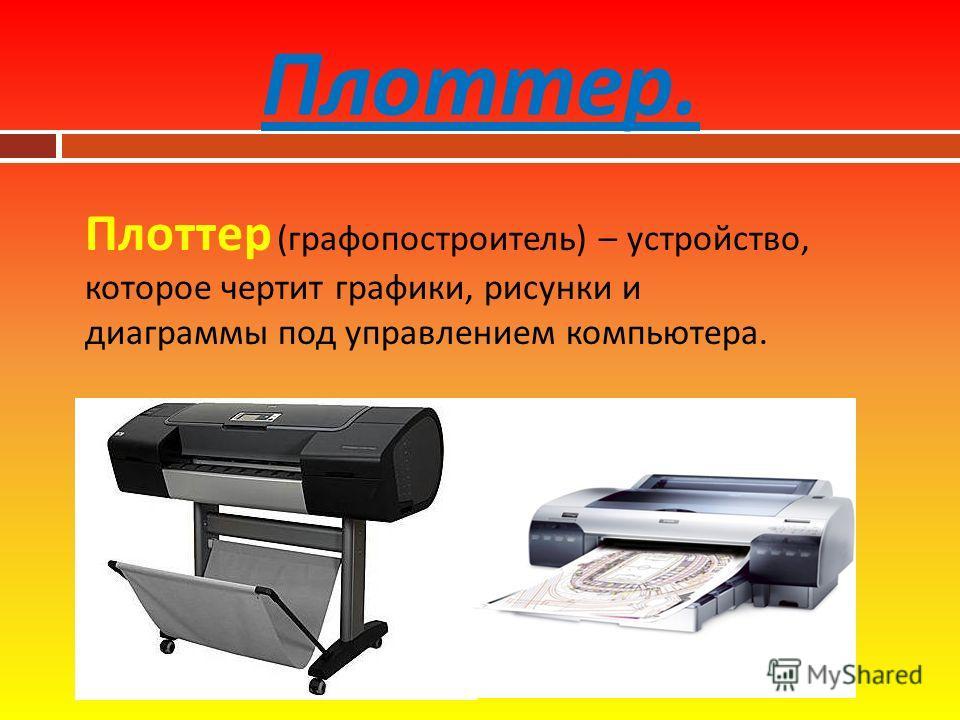 Плоттер. Плоттер ( графопостроитель ) – устройство, которое чертит графики, рисунки и диаграммы под управлением компьютера.