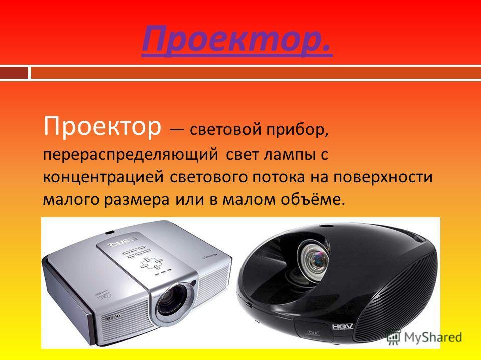 Проектор. Проектор световой прибор, перераспределяющий свет лампы с концентрацией светового потока на поверхности малого размера или в малом объёме.