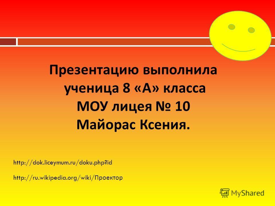 Презентацию выполнила ученица 8 « А » класса МОУ лицея 10 Майорас Ксения. http://dok.liceymum.ru/doku.php?id http://ru.wikipedia.org/wiki/ Проектор