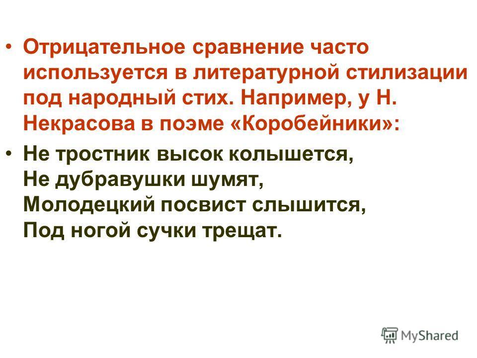 Отрицательное сравнение часто используется в литературной стилизации под народный стих. Например, у Н. Некрасова в поэме «Коробейники»: Не тростник высок колышется, Не дубравушки шумят, Молодецкий посвист слышится, Под ногой сучки трещат.