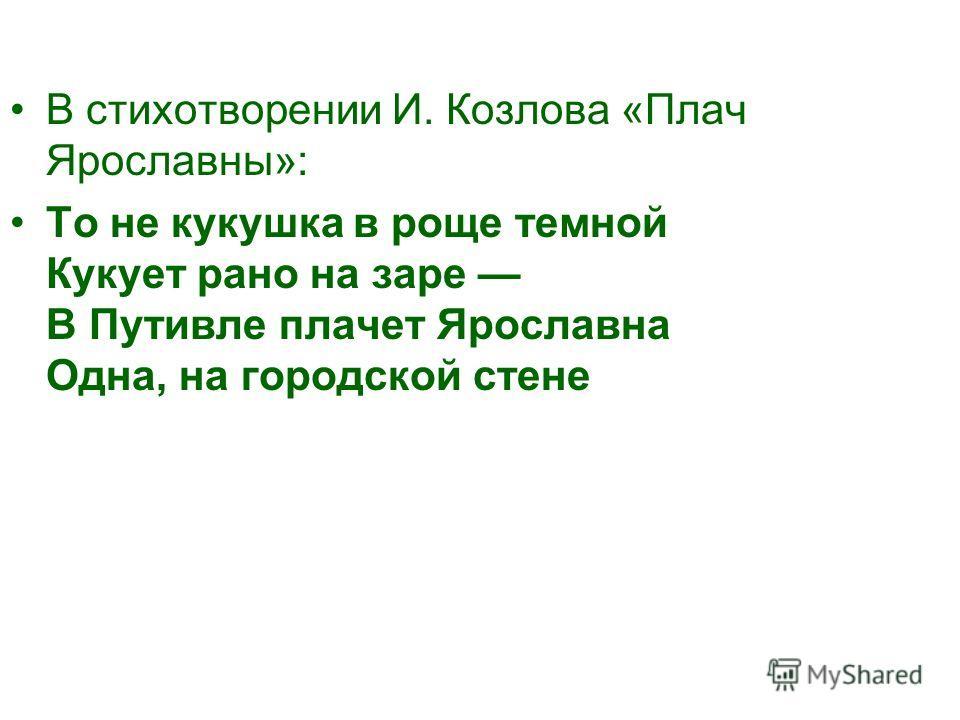 В стихотворении И. Козлова «Плач Ярославны»: То не кукушка в роще темной Кукует рано на заре В Путивле плачет Ярославна Одна, на городской стене