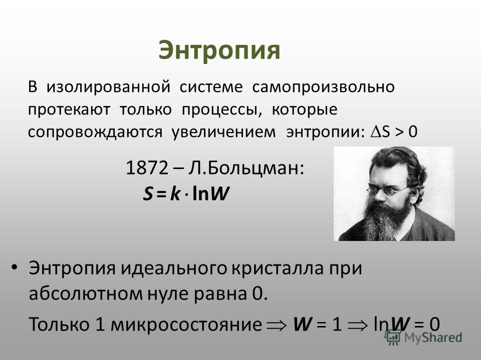 1872 – Л.Больцман: S = k lnW Энтропия В изолированной системе самопроизвольно протекают только процессы, которые сопровождаются увеличением энтропии: S > 0 Энтропия идеального кристалла при абсолютном нуле равна 0. Только 1 микросостояние W = 1 lnW =