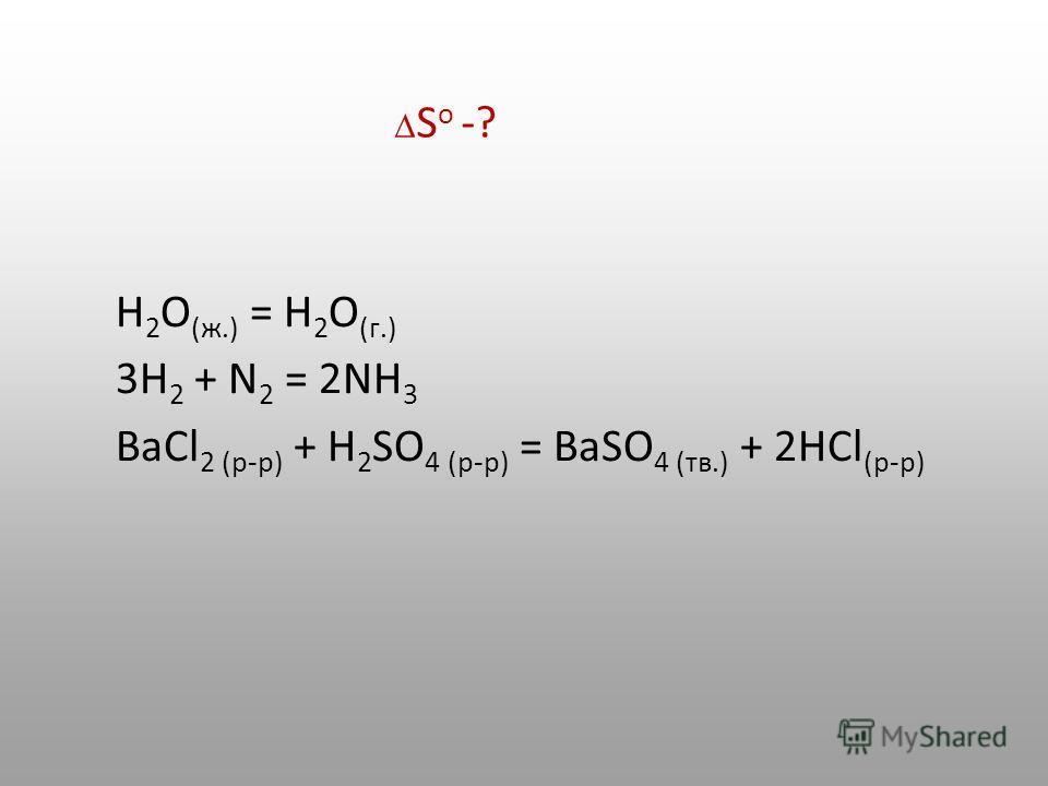 Н 2 О (ж.) = Н 2 О (г.) 3Н 2 + N 2 = 2NH 3 BaCl 2 (р-р) + Н 2 SO 4 (р-р) = BaSO 4 (тв.) + 2HCl (р-р) S o -?