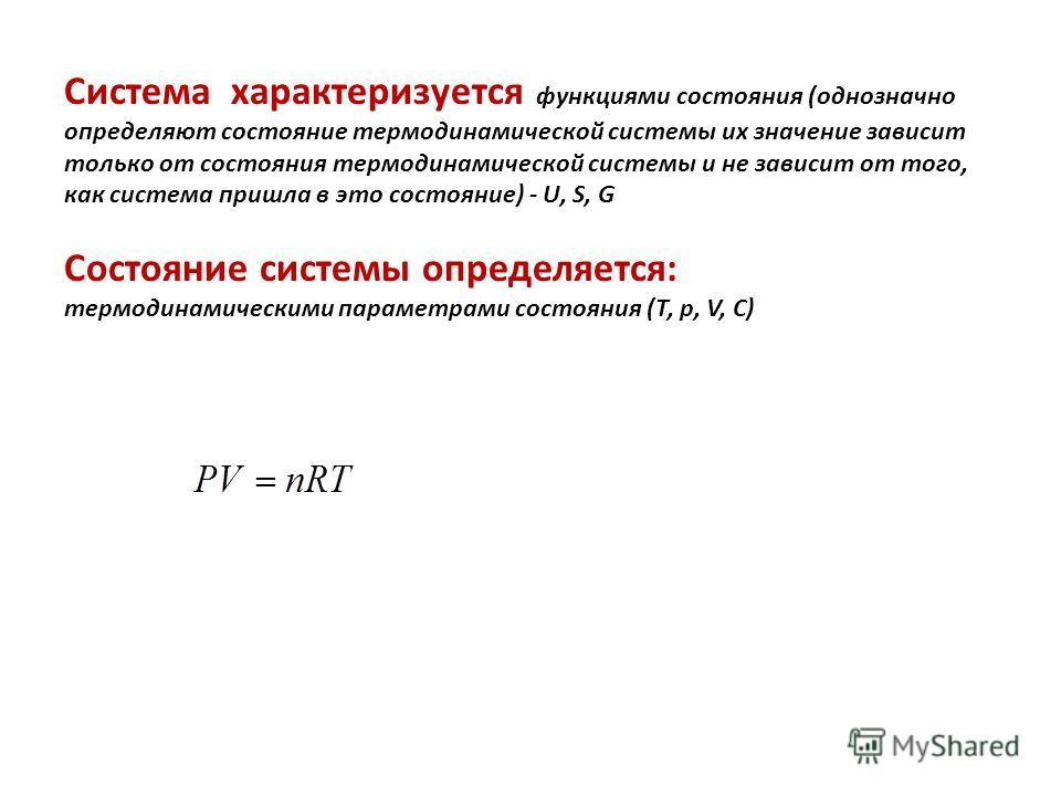 Cистема характеризуется функциями состояния (однозначно определяют состояние термодинамической системы их значение зависит только от состояния термодинамической системы и не зависит от того, как система пришла в это состояние) - U, S, G Состояние сис