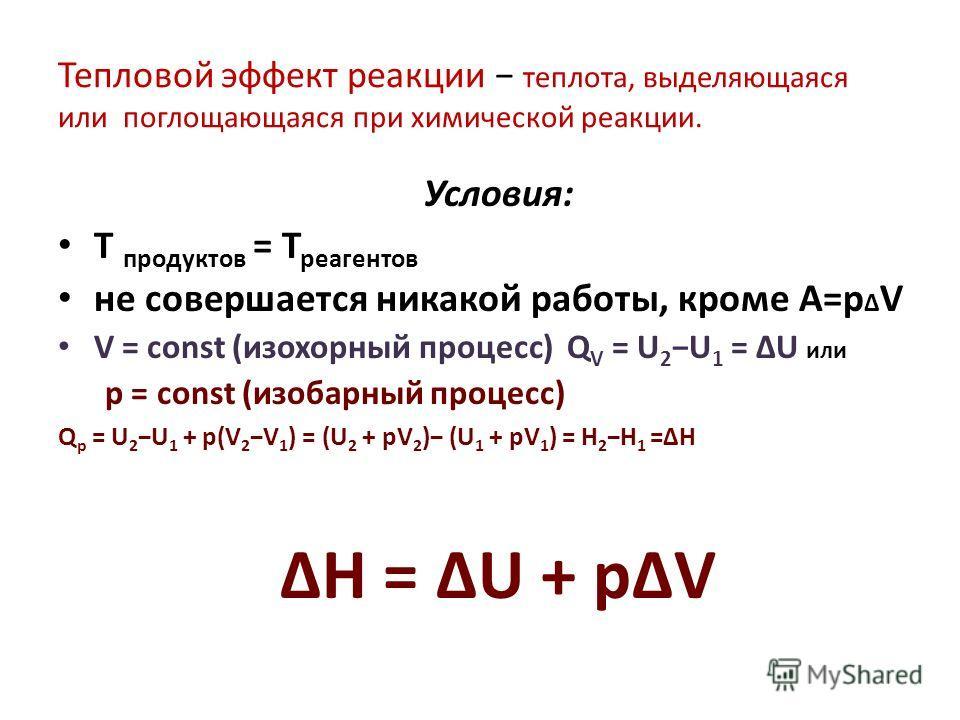 Тепловой эффект реакции теплота, выделяющаяся или поглощающаяся при химической реакции. Условия: Т продуктов = Т реагентов не совершается никакой работы, кроме A=p Δ V V = const (изохорный процесс) Q V = U 2 U 1 = ΔU или p = const (изобарный процесс)
