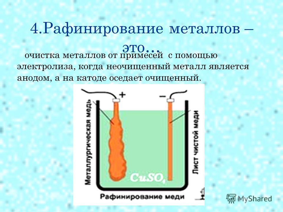 4. Рафинирование металлов – это… очистка металлов от примесей с помощью электролиза, когда неочищенный металл является анодом, а на катоде оседает очищенный.