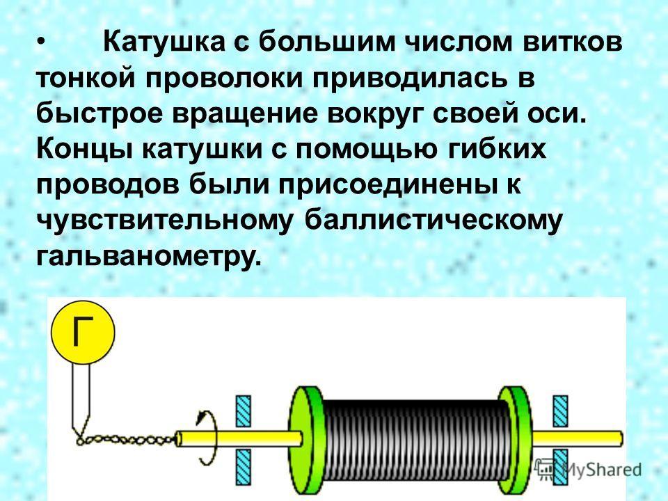 Катушка с большим числом витков тонкой проволоки приводилась в быстрое вращение вокруг своей оси. Концы катушки с помощью гибких проводов были присоединены к чувствительному баллистическому гальванометру.