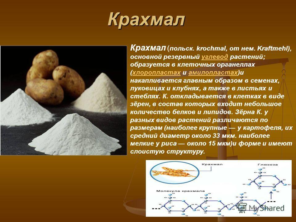 Крахмал Крахмал ( польск. krochmal, от нем. Kraftmehl), основной резервный углевод растений; образуется в клеточных органеллах (хлоропластах и амилопластах)и накапливается главным образом в семенах, луковицах и клубнях, а также в листьях и стеблях. К