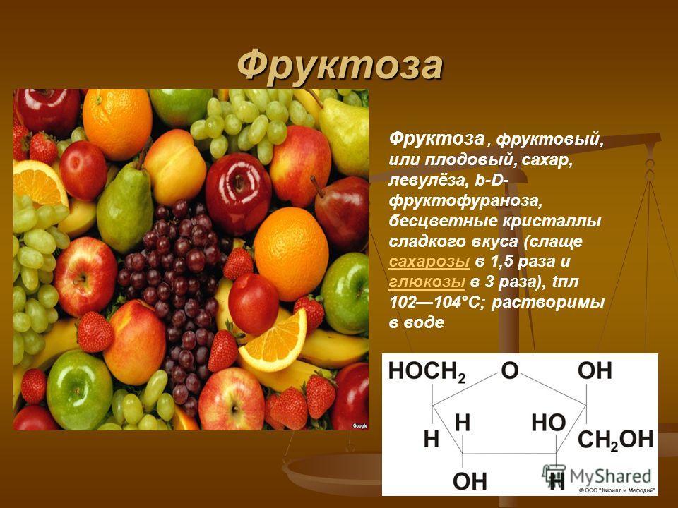 Фруктоза Фруктоза, фруктовый, или плодовый, сахар, левулёза, b-D- фруктофураноза, бесцветные кристаллы сладкого вкуса (слаще сахарозы в 1,5 раза и глюкозы в 3 раза), апл 102104°С; растворимы в воде сахарозы глюкозы
