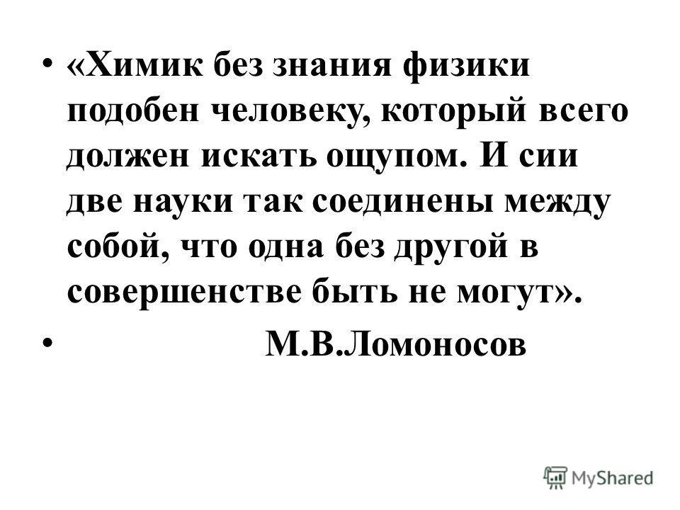 «Химик без знания физики подобен человеку, который всего должен искать ощупом. И сии две науки так соединены между собой, что одна без другой в совершенстве быть не могут». М.В.Ломоносов