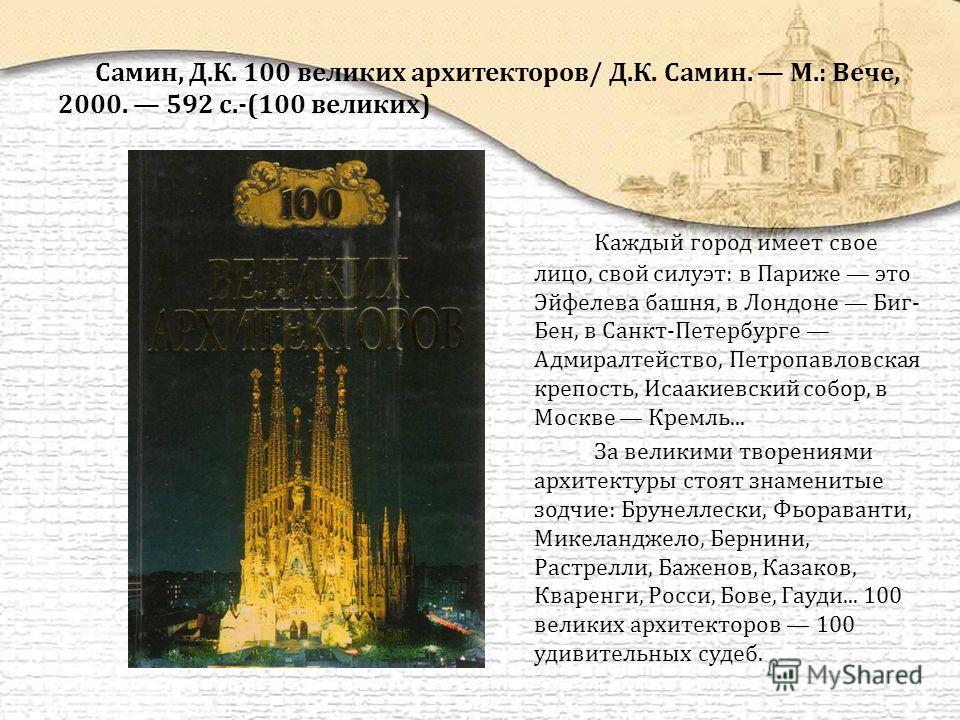Самин, Д.К. 100 великих архитекторов/ Д.К. Самин. М.: Вече, 2000. 592 с.-(100 великих) Каждый город имеет свое лицо, свой силуэт: в Париже это Эйфелева башня, в Лондоне Биг- Бен, в Санкт-Петербурге Адмиралтейство, Петропавловская крепость, Исаакиевск
