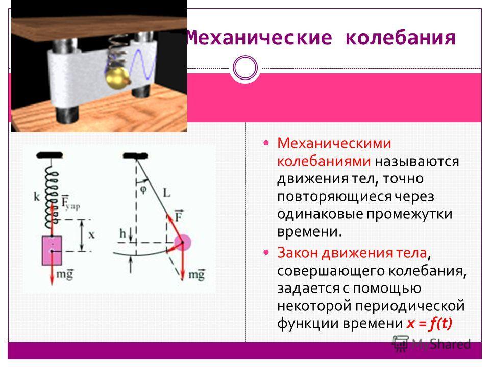 Механическими колебаниями называются движения тел, точно повторяющиеся через одинаковые промежутки времени. Закон движения тела, совершающего колебания, задается с помощью некоторой периодической функции времени x = f(t) Механические колебания