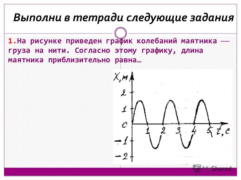 1. На рисунке приведен график колебаний маятника груза на нити. Согласно этому графику, длина маятника приблизительно равна… Выполни в тетради следующие задания