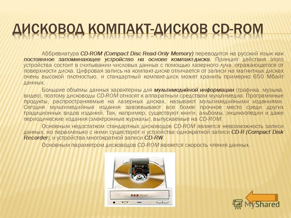 Аббревиатура CD-ROM (Compact Disc Read-Only Memory) переводится на русский язык как постоянное запоминающее устройство на основе компакт-диска. Принцип действия этого устройства состоит в считывании числовых данных с помощью лазерного луча, отражающе
