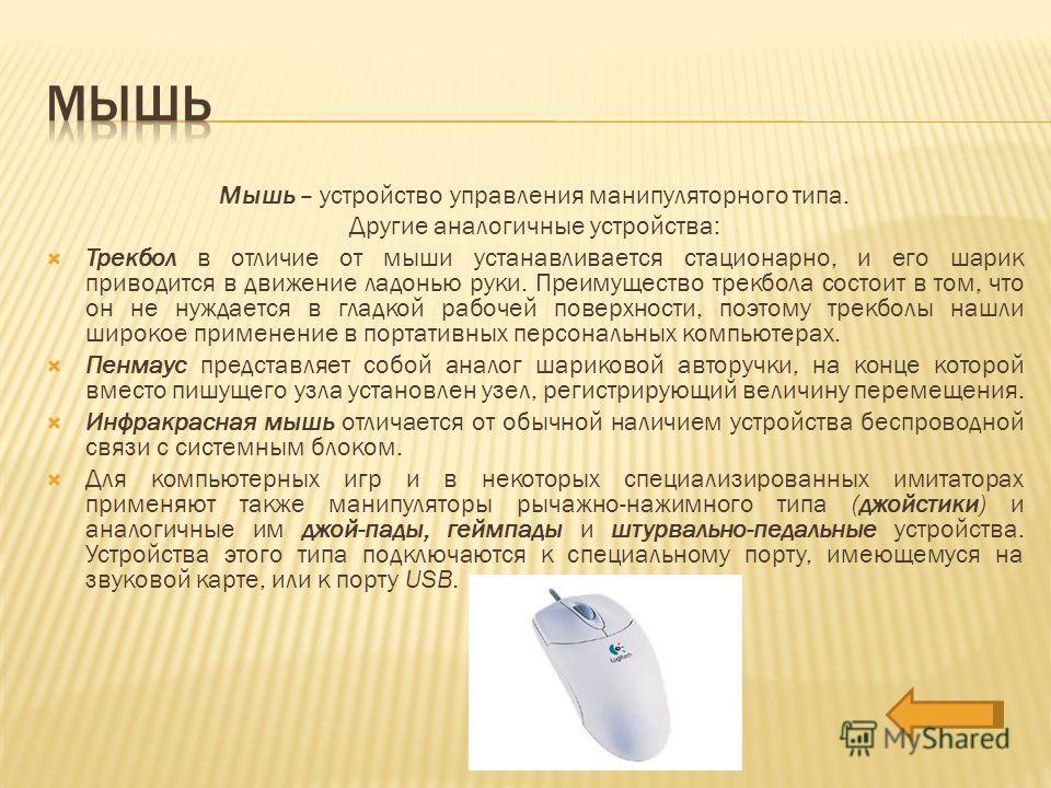 Мышь – устройство управления манипуляторного типа. Другие аналогичные устройства: Трекбол в отличие от мыши устанавливается стационарно, и его шарик приводится в движение ладонью руки. Преимущество трекбола состоит в том, что он не нуждается в гладко