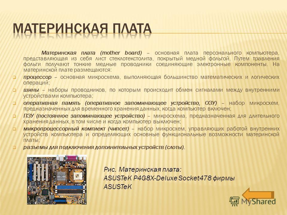 Материнская плата (mother board) – основная плата персонального компьютера, представляющая из себя лист стеклотекстолита, покрытый медной фольгой. Путем травления фольги получают тонкие медные проводники соединяющие электронные компоненты. На материн