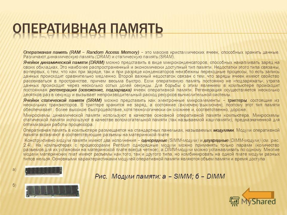 Оперативная память (RAM – Random Access Memory) – это массив кристаллических ячеек, способных хранить данные. Различают динамическую память (DRAM) и статическую память (SRAM). Ячейки динамической памяти (DRAM) можно представить в виде микро конденсат