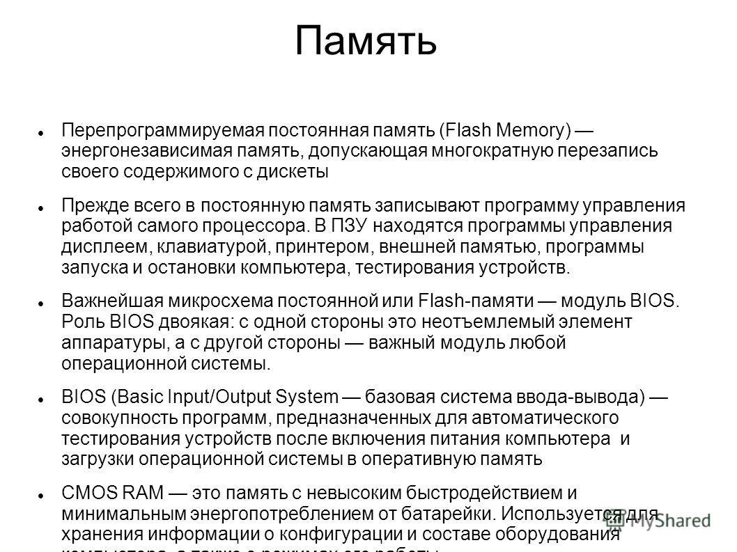 Память Перепрограммируемая постоянная память (Flash Memory) энергонезависимая память, допускающая многократную перезапись своего содержимого с дискеты Прежде всего в постоянную память записывают программу управления работой самого процессора. В ПЗУ н