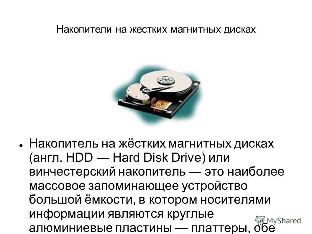 Накопители на жестких магнитных дисках Накопитель на жёстких магнитных дисках (англ. HDD Hard Disk Drive) или винчестерский накопитель это наиболее массовое запоминающее устройство большой ёмкости, в котором носителями информации являются круглые алю