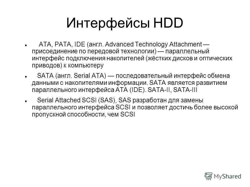 Интерфейсы HDD ATA, PATA, IDE (англ. Advanced Technology Attachment присоединение по передовой технологии) параллельный интерфейс подключения накопителей (жёстких дисков и оптических приводов) к компьютеру SATA (англ. Serial ATA) последовательный инт