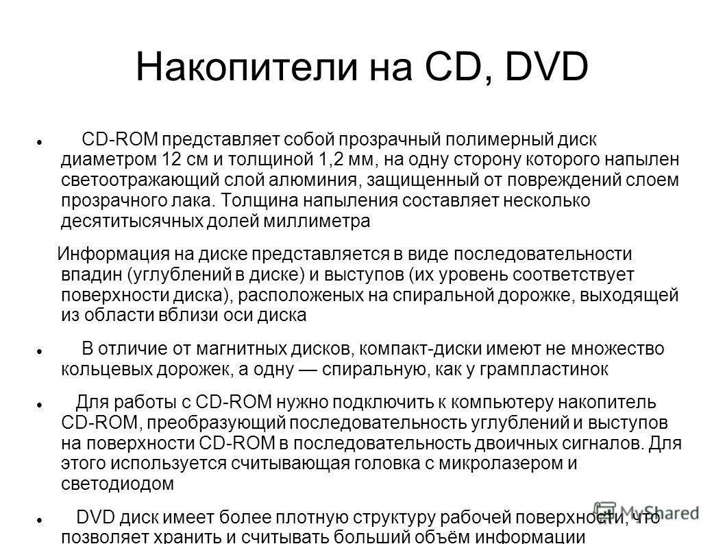 Накопители на CD, DVD CD-ROM представляет собой прозрачный полимерный диск диаметром 12 см и толщиной 1,2 мм, на одну сторону которого напылен светоотражающий слой алюминия, защищенный от повреждений слоем прозрачного лака. Толщина напыления составля