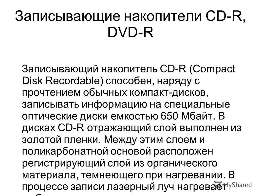 Записывающие накопители CD-R, DVD-R Записывающий накопитель CD-R (Compact Disk Recordable) способен, наряду с прочтением обычных компакт-дисков, записывать информацию на специальные оптические диски емкостью 650 Мбайт. В дисках CD-R отражающий слой в