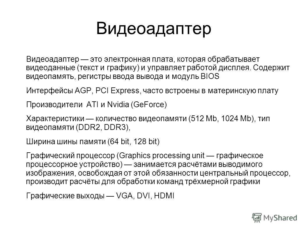 Видеоадаптер Видеоадаптер это электронная плата, которая обрабатывает видеоданные (текст и графику) и управляет работой дисплея. Содержит видеопамять, регистры ввода вывода и модуль BIOS Интерфейсы AGP, PCI Express, часто встроены в материнскую плату
