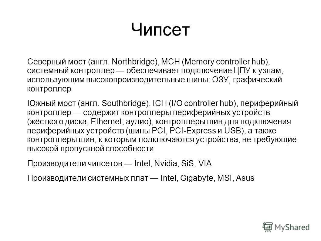 Чипсет Северный мост (англ. Northbridge), MCH (Memory controller hub), системный контроллер обеспечивает подключение ЦПУ к узлам, использующим высокопроизводительные шины: ОЗУ, графический контроллер Южный мост (англ. Southbridge), ICH (I/O controlle