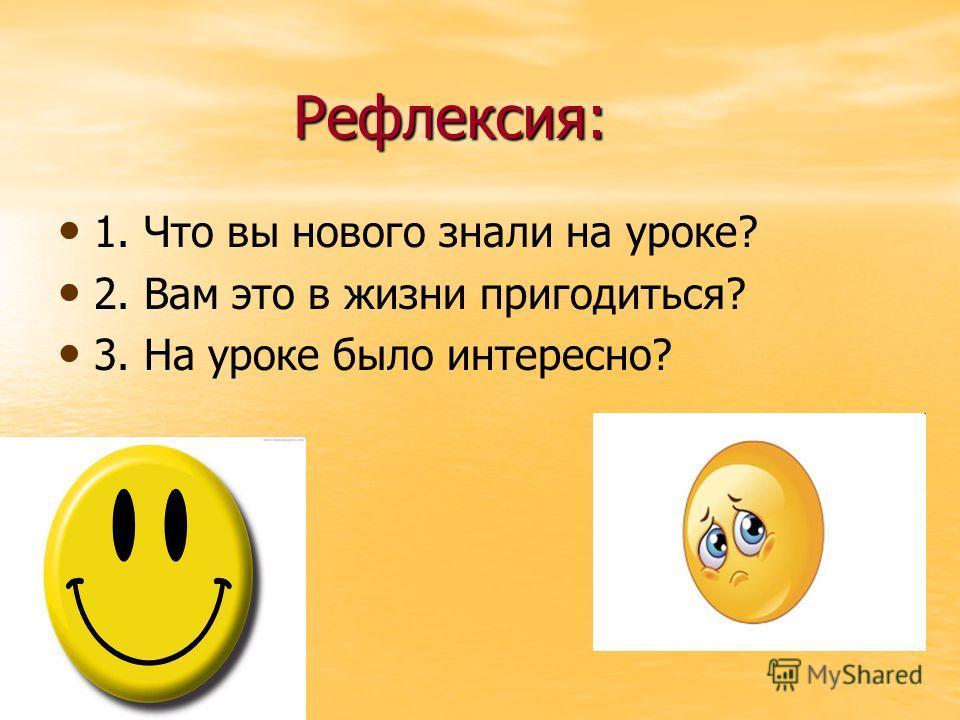 Рефлексия: 1. Что вы нового знали на уроке? 2. Вам это в жизни пригодиться? 3. На уроке было интересно?