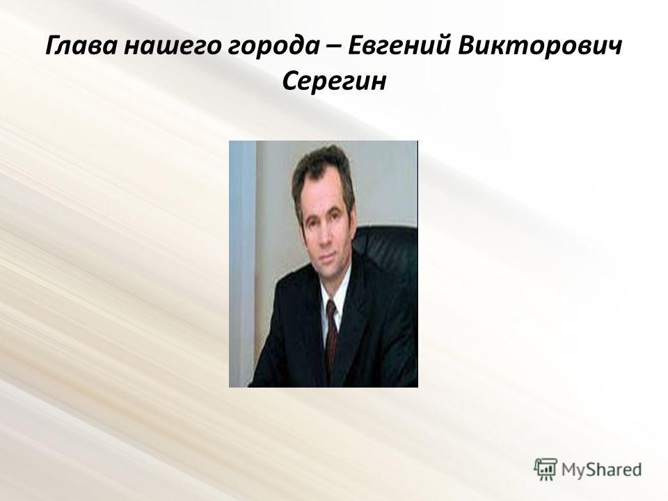 Глава нашего города – Евгений Викторович Серегин