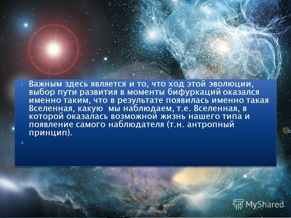 Важным здесь является и то, что ход этой эволюции, выбор пути развития в моменты бифуркаций оказался именно таким, что в результате появилась именно такая Вселенная, какую мы наблюдаем, т.е. Вселенная, в которой оказалась возможной жизнь нашего типа
