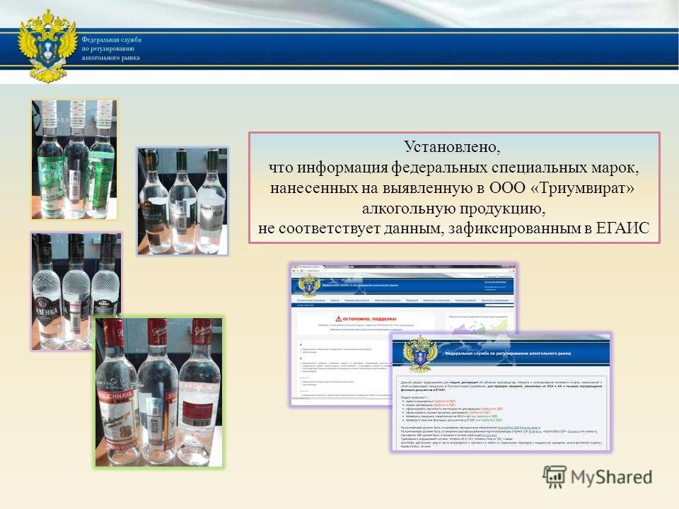 Установлено, что информация федеральных специальных марок, нанесенных на выявленную в ООО «Триумвират» алкогольную продукцию, не соответствует данным, зафиксированным в ЕГАИС