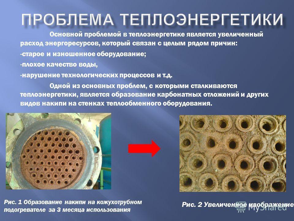 Основной проблемой в теплоэнергетике является увеличенный расход энергоресурсов, который связан с целым рядом причин: -старое и изношенное оборудование; -плохое качество воды, -нарушение технологических процессов и т.д. Одной из основных проблем, с к
