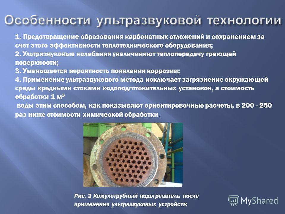 1. Предотвращение образования карбонатных отложений и сохранением за счет этого эффективности теплотехнического оборудования; 2. Ультразвуковые колебания увеличивают теплопередачу греющей поверхности; 3. Уменьшается вероятность появления коррозии; 4.