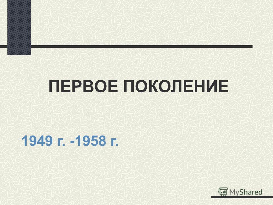 ПЕРВОЕ ПОКОЛЕНИЕ 1949 г. -1958 г.