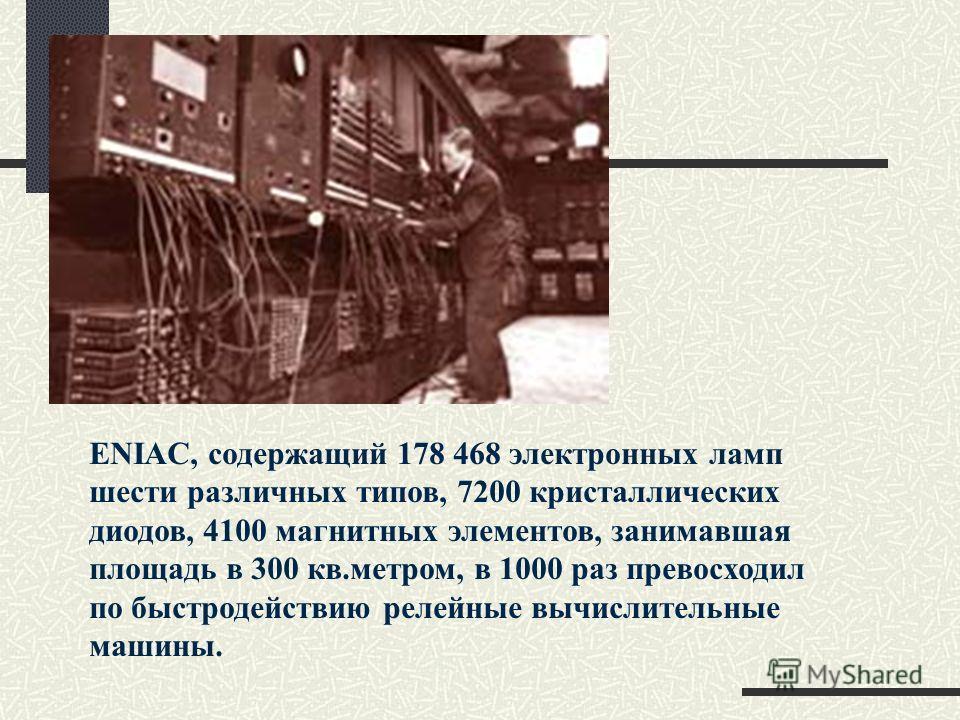 ENIAC, содержащий 178 468 электронных ламп шести различных типов, 7200 кристаллических диодов, 4100 магнитных элементов, занимавшая площадь в 300 кв.метром, в 1000 раз превосходил по быстродействию релейные вычислительные машины.