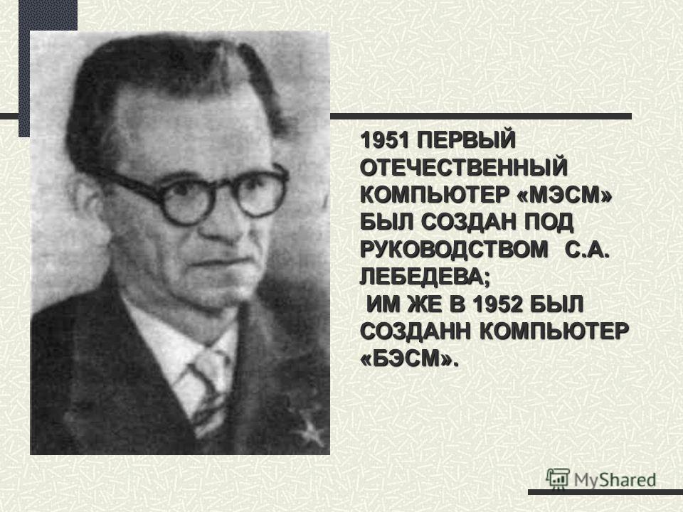 1951 ПЕРВЫЙ ОТЕЧЕСТВЕННЫЙ КОМПЬЮТЕР «МЭСМ» БЫЛ СОЗДАН ПОД РУКОВОДСТВОМ С.А. ЛЕБЕДЕВА; ИМ ЖЕ В 1952 БЫЛ СОЗДАНН КОМПЬЮТЕР «БЭСМ».