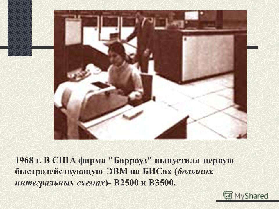 1968 г. В США фирма Барроуз выпустила первую быстродействующую ЭВМ на БИСах (больших интегральных схемах)- В2500 и В3500.
