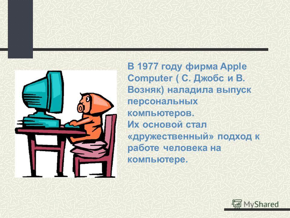 В 1977 году фирма Apple Computer ( С. Джобс и В. Возняк) наладила выпуск персональных компьютеров. Их основой стал «дружественный» подход к работе человека на компьютере.
