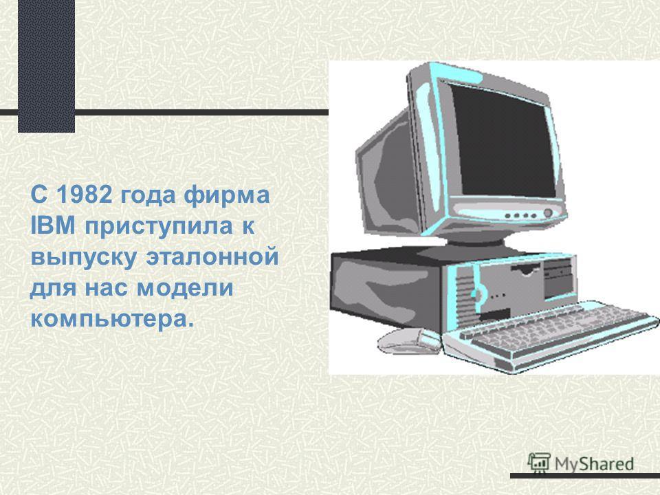 С 1982 года фирма IBM приступила к выпуску эталонной для нас модели компьютера.