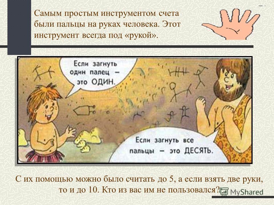 Самым простым инструментом счета были пальцы на руках человека. Этот инструмент всегда под «рукой». С их помощью можно было считать до 5, а если взять две руки, то и до 10. Кто из вас им не пользовался?